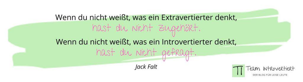 Wenn du nicht weißt, was ein Extravertierter denkt, hast du nicht zugehört. Wenn du nicht weißt, was ein Introvertierter denkt, hast du nicht gefragt. (Jack Falt)