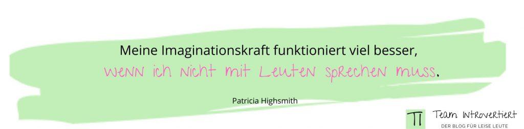 Zitat: Meine Imaginationskraft funktioniert viel besser, wenn ich nicht mit Leuten sprechen muss. ( Patricia Highsmith) | Team Introvertiert