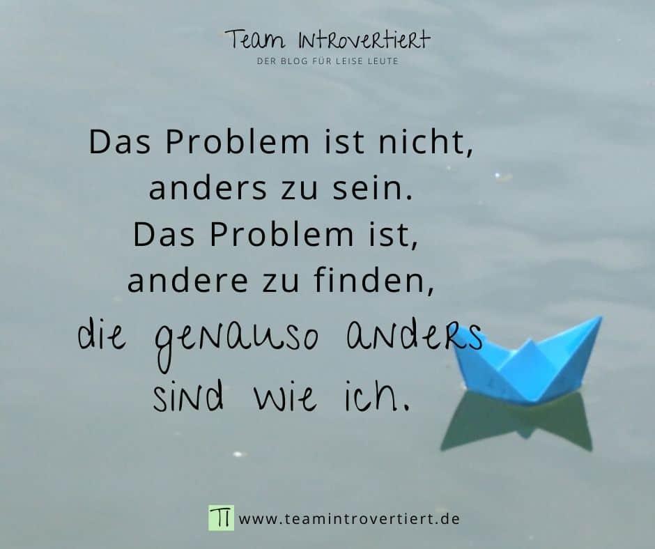 Das Problem ist nicht, anders zu sein. Das Problem ist, andere zu finden, die genauso anders sind wie ich. | Team Introvertiert